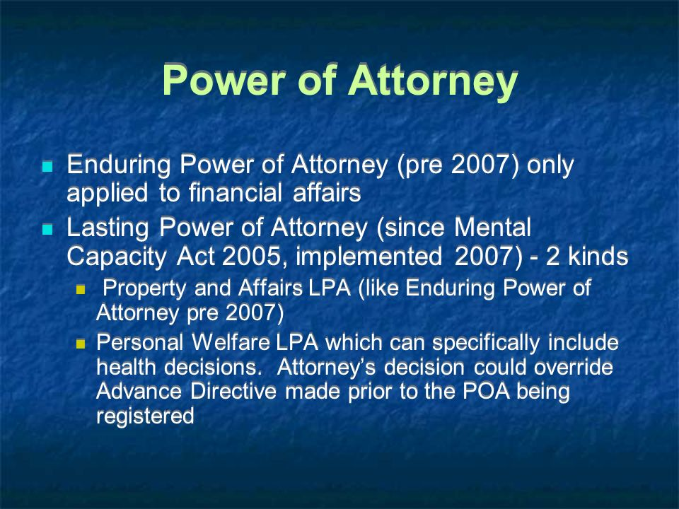 Power of Attorney Enduring Power of Attorney (pre 2007) only applied to financial affairs.