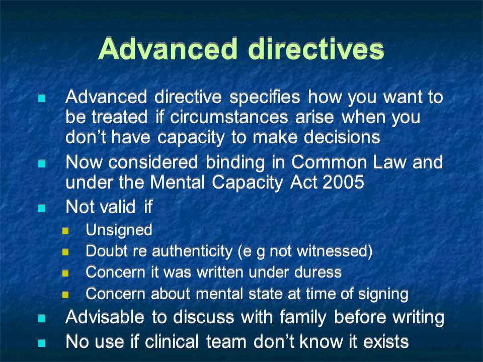 Advanced directives Advanced directive specifies how you want to be treated if circumstances arise when you don't have capacity to make decisions.