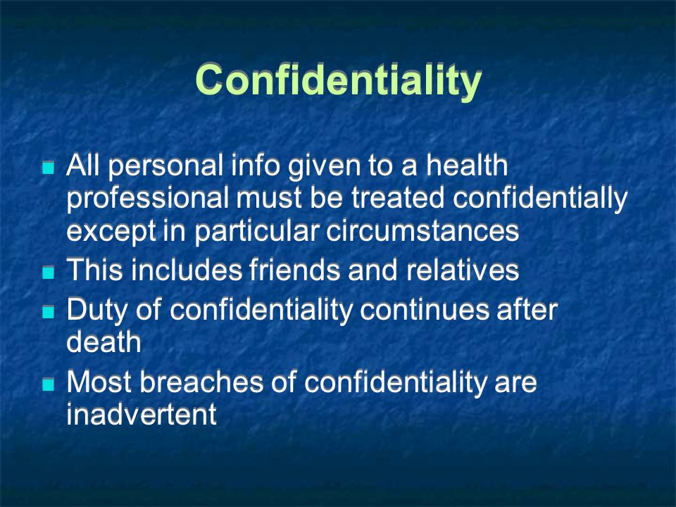 Confidentiality All personal info given to a health professional must be treated confidentially except in particular circumstances.