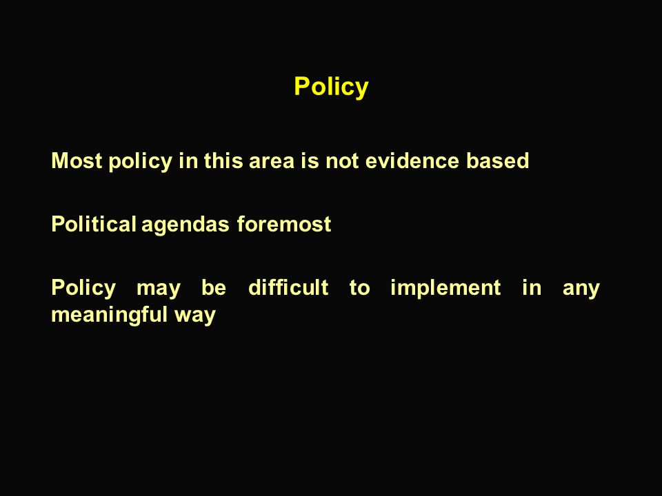 Policy Most policy in this area is not evidence based
