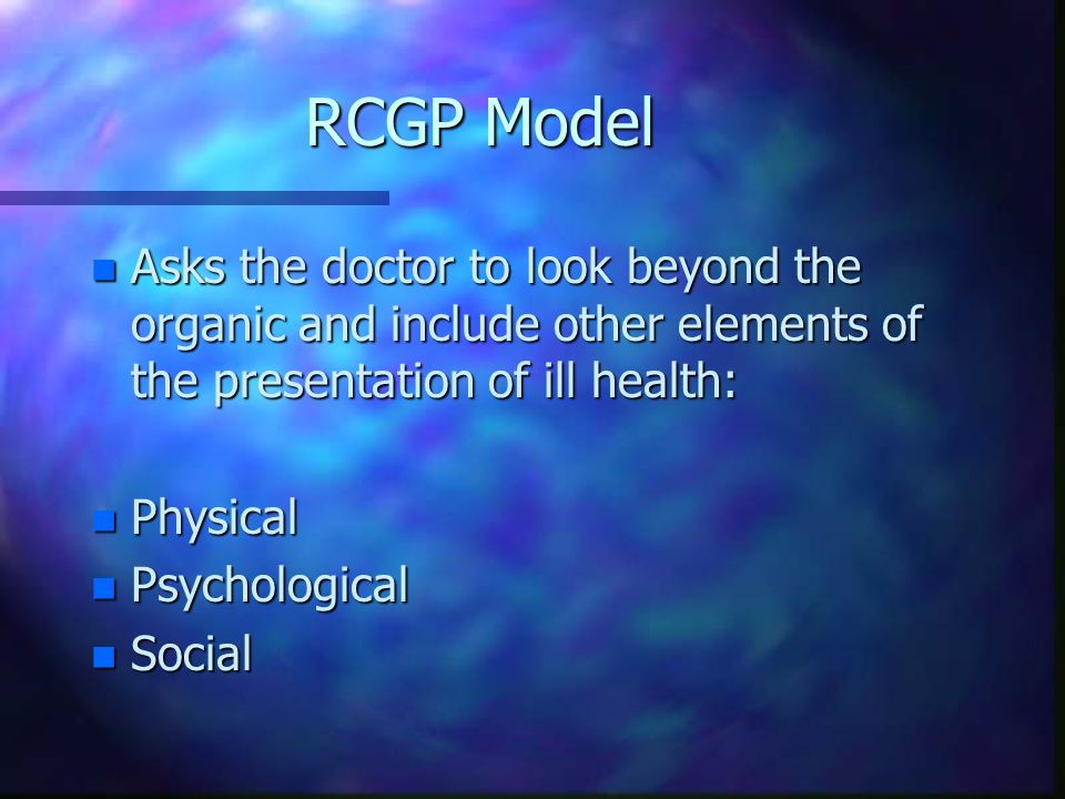 RCGP Model Asks the doctor to look beyond the organic and include other elements of the presentation of ill health: