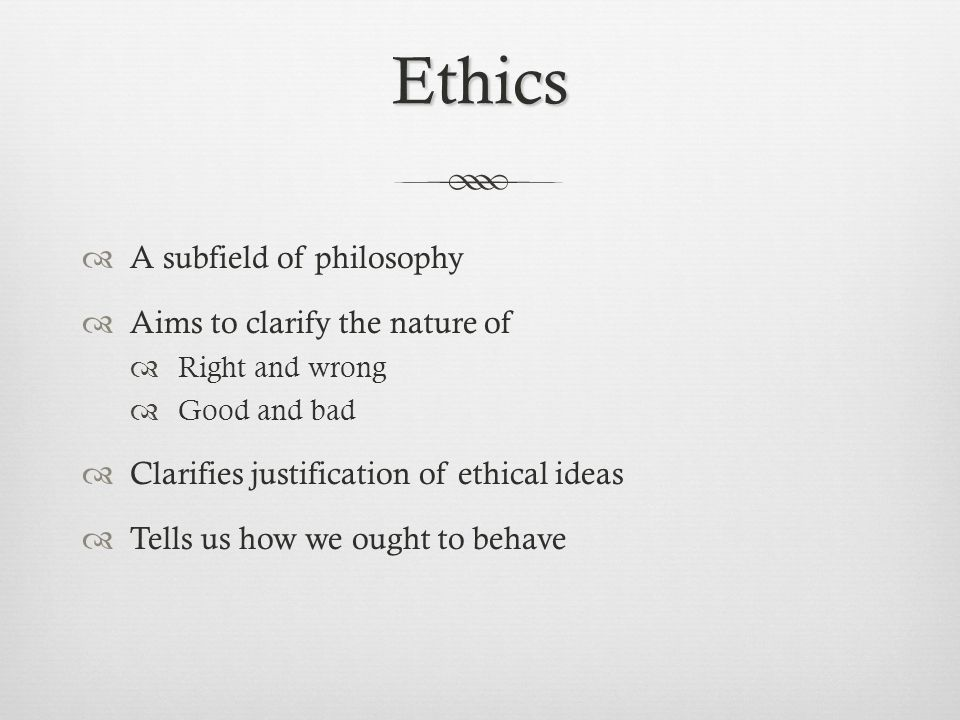 Ethics A subfield of philosophy Aims to clarify the nature of