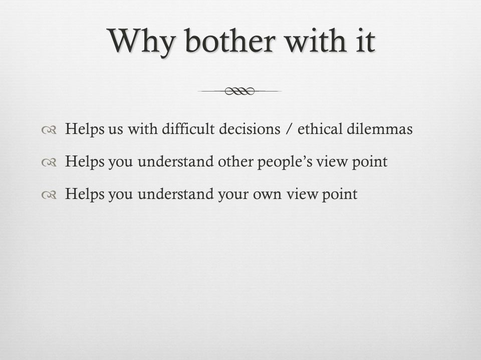 Why bother with it Helps us with difficult decisions / ethical dilemmas. Helps you understand other people's view point.