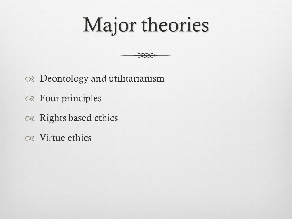 Major theories Deontology and utilitarianism Four principles