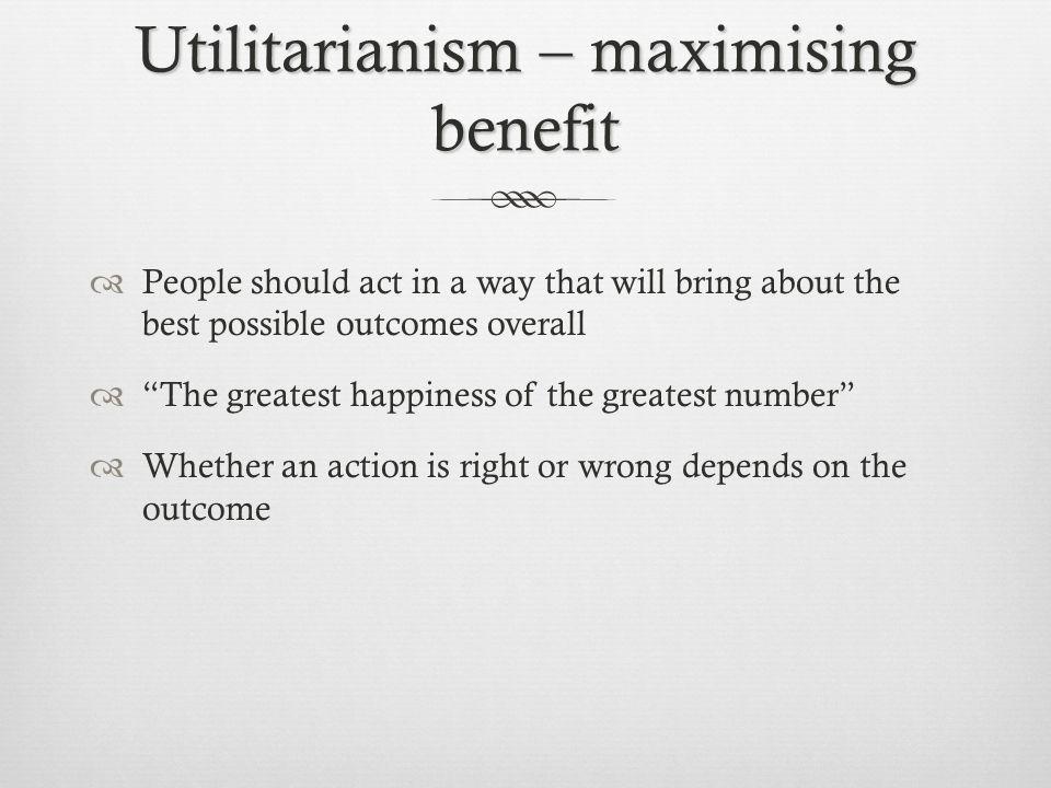 Utilitarianism – maximising benefit