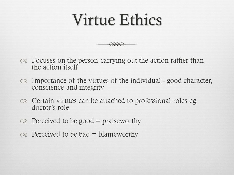 Virtue Ethics Focuses on the person carrying out the action rather than the action itself.