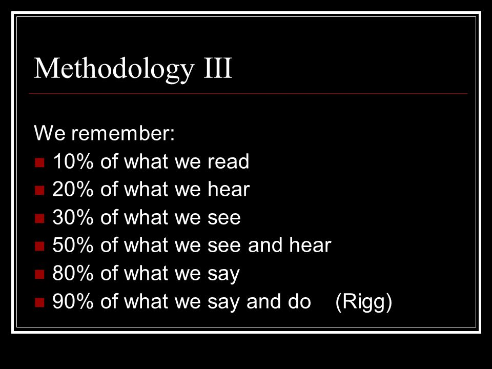 Methodology III We remember: 10% of what we read 20% of what we hear