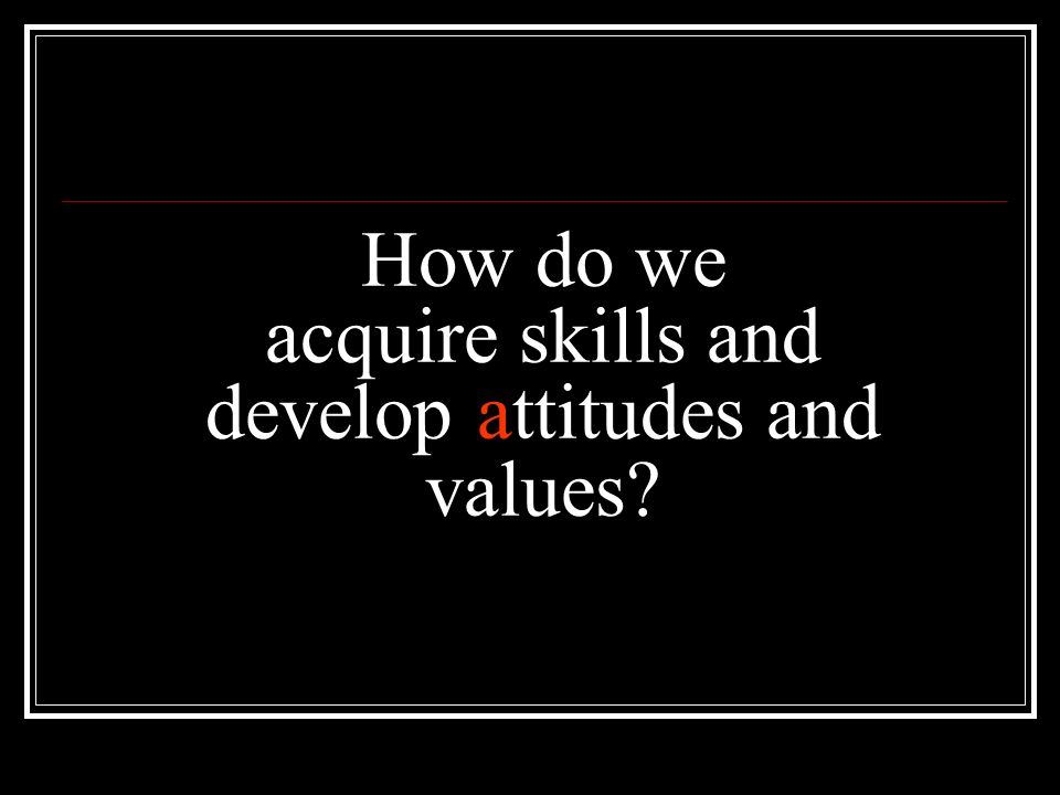 How do we acquire skills and develop attitudes and values