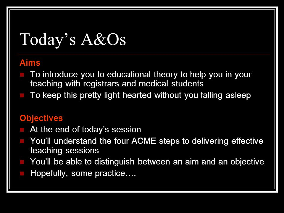 Today's A&Os Aims. To introduce you to educational theory to help you in your teaching with registrars and medical students.