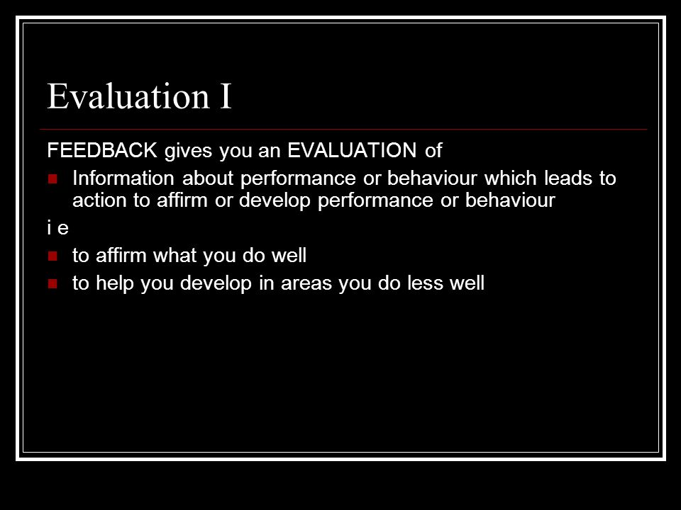 Evaluation I FEEDBACK gives you an EVALUATION of