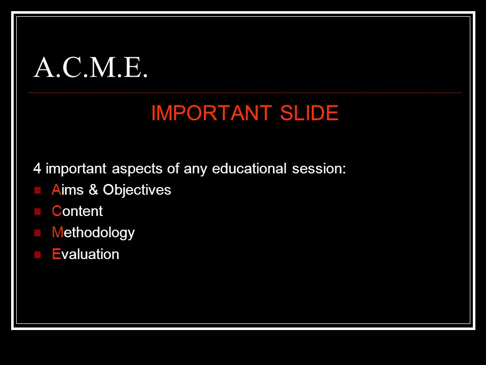 A.C.M.E. IMPORTANT SLIDE. 4 important aspects of any educational session: Aims & Objectives. Content.