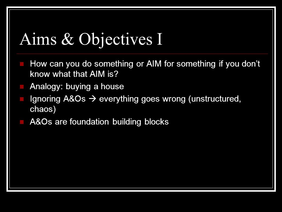 Aims & Objectives I How can you do something or AIM for something if you don't know what that AIM is