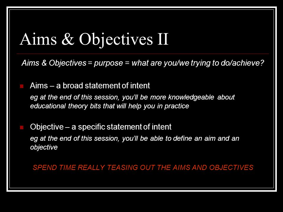 Aims & Objectives II Aims & Objectives = purpose = what are you/we trying to do/achieve Aims – a broad statement of intent.