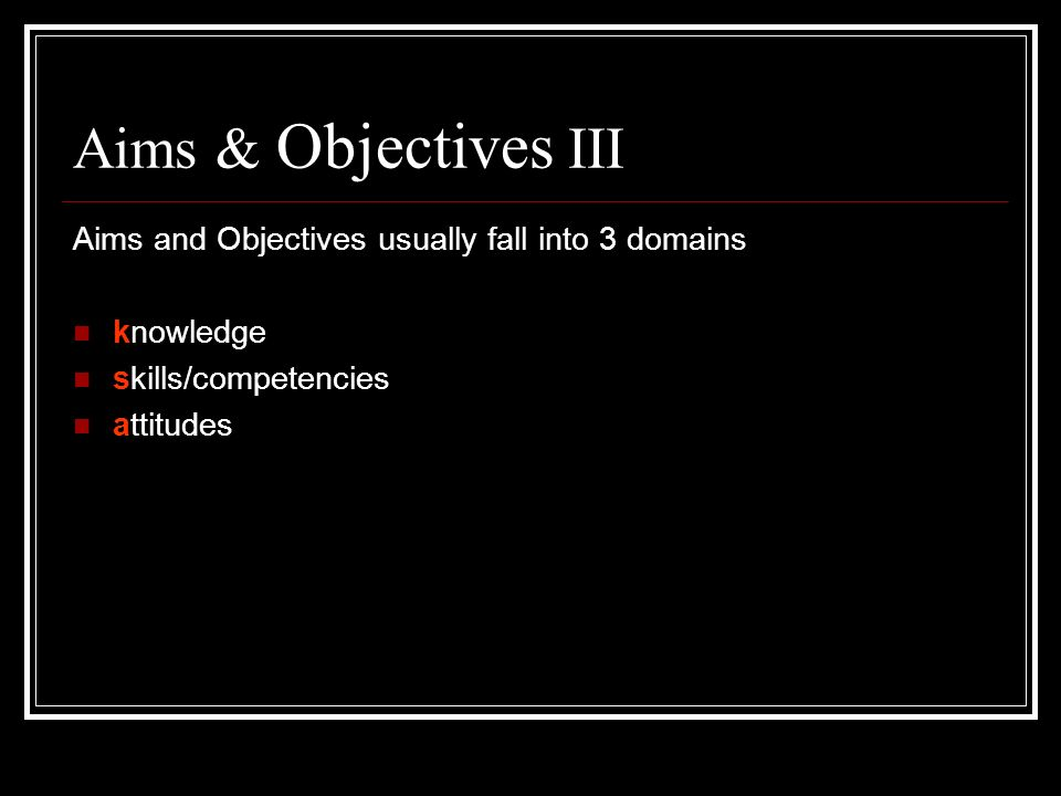 Aims & Objectives III Aims and Objectives usually fall into 3 domains
