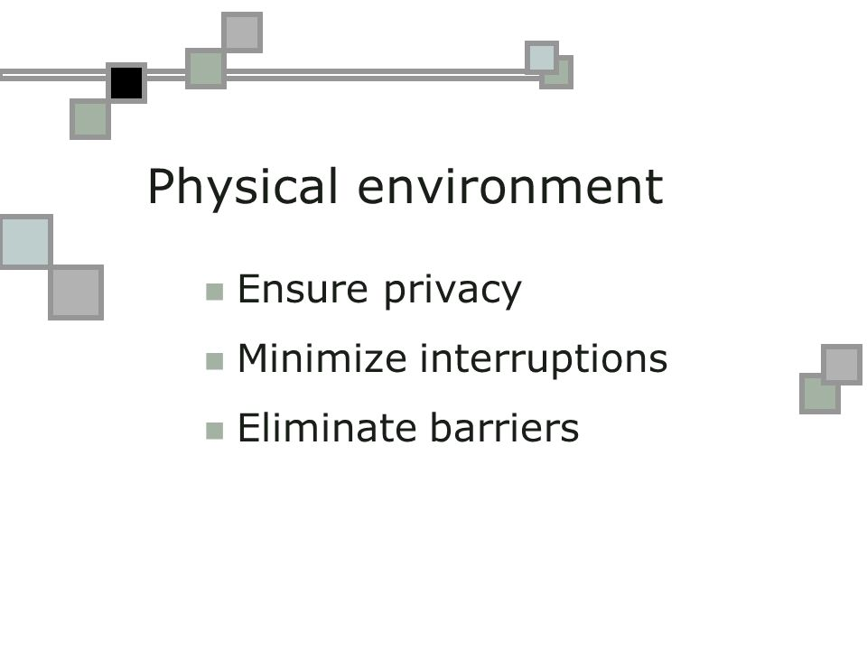 Physical environment Ensure privacy Minimize interruptions