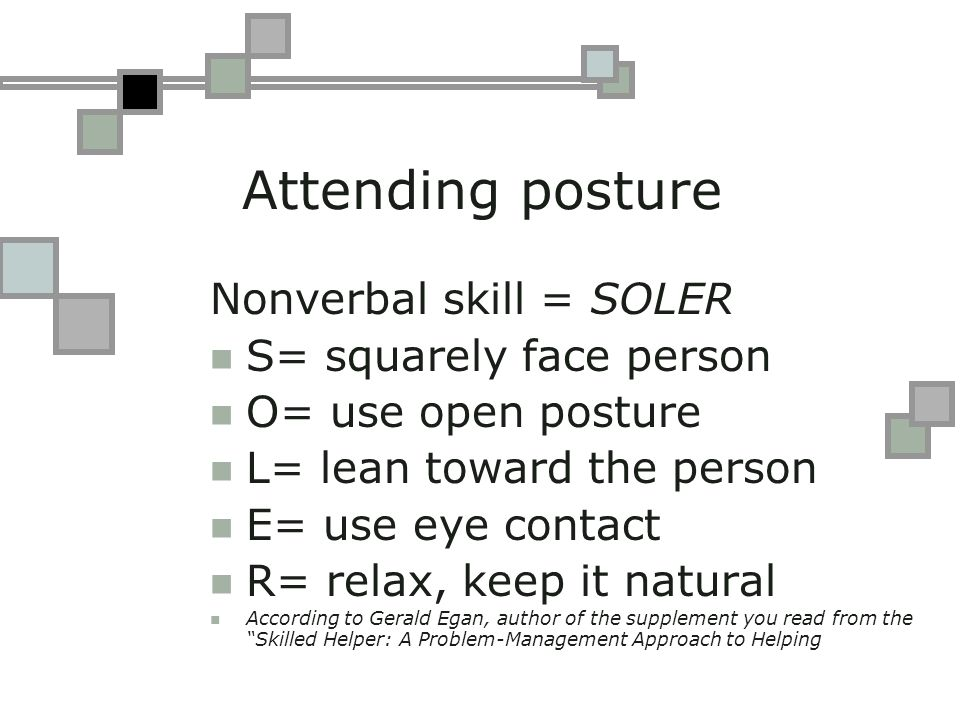 Attending posture Nonverbal skill = SOLER S= squarely face person