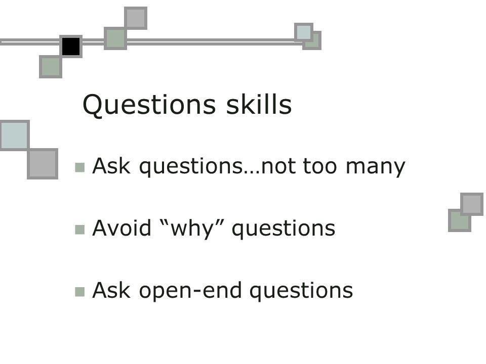 Questions skills Ask questions…not too many Avoid why questions