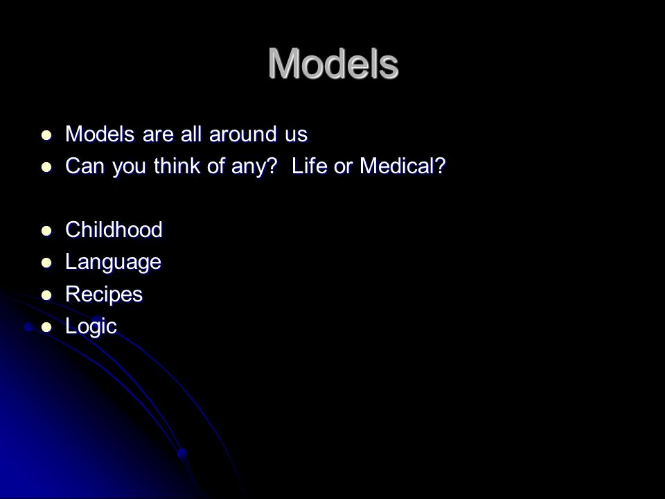 Models Models are all around us Can you think of any Life or Medical