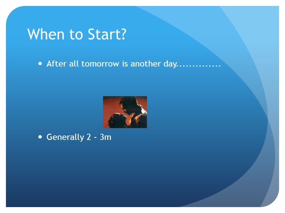 When to Start After all tomorrow is another day..............