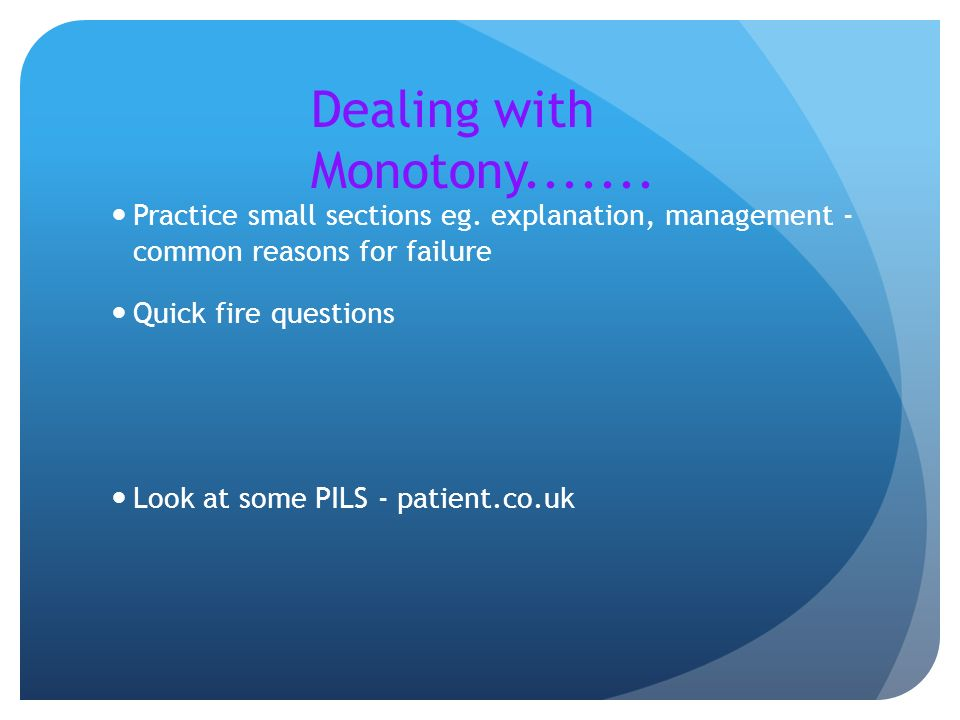 Dealing with Monotony....... Practice small sections eg. explanation, management - common reasons for failure.