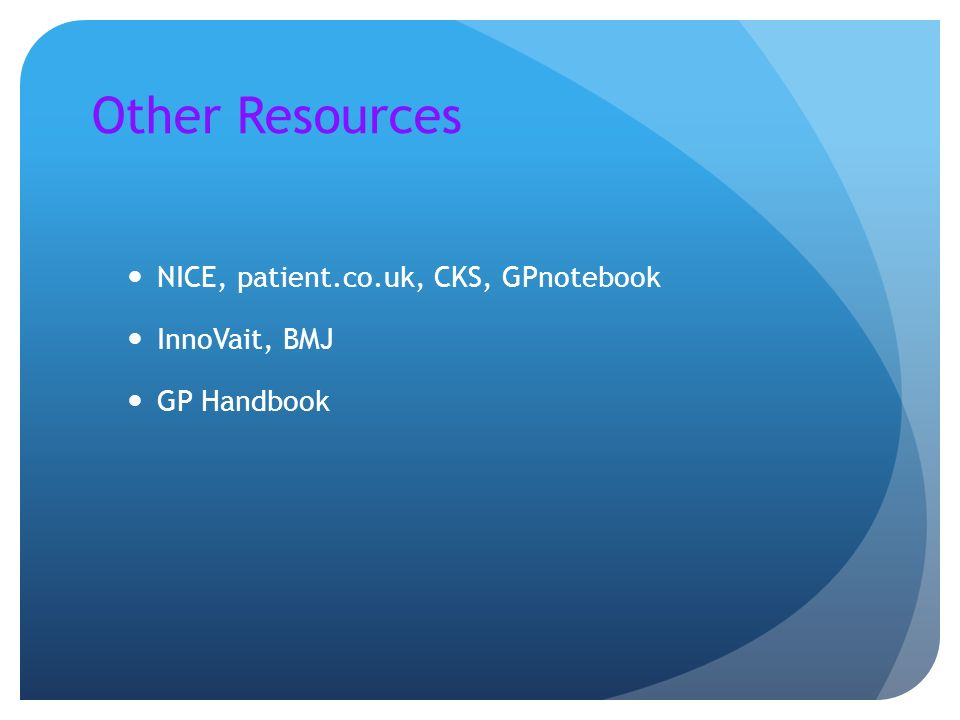 Other Resources NICE, patient.co.uk, CKS, GPnotebook InnoVait, BMJ