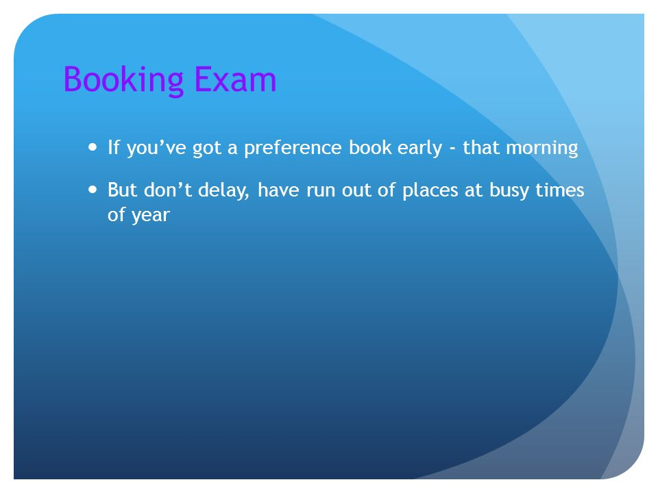 Booking Exam If you've got a preference book early - that morning