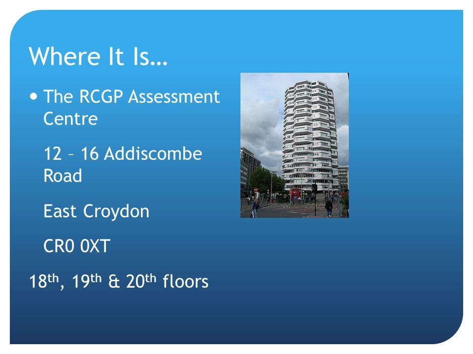 Where It Is… The RCGP Assessment Centre 12 – 16 Addiscombe Road