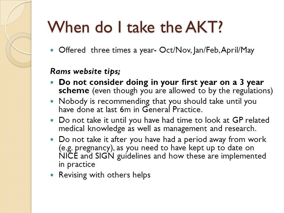 When do I take the AKT Offered three times a year- Oct/Nov, Jan/Feb, April/May. Rams website tips;