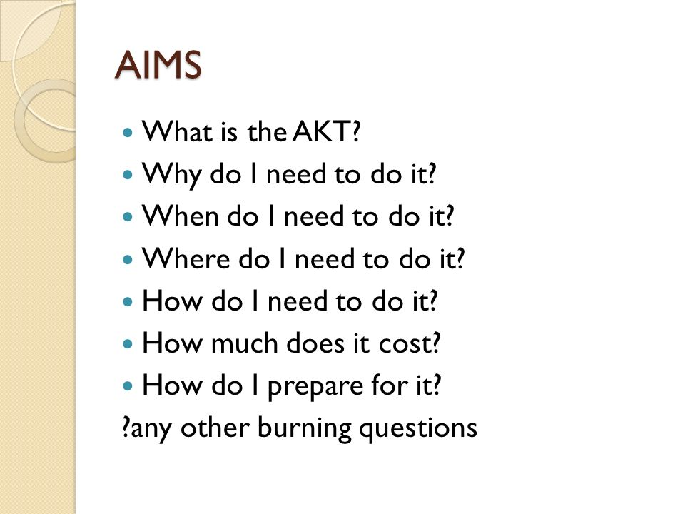 AIMS What is the AKT Why do I need to do it When do I need to do it