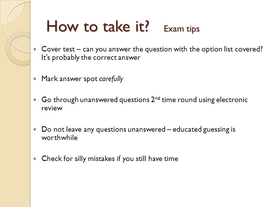 How to take it Exam tips Cover test – can you answer the question with the option list covered It's probably the correct answer.