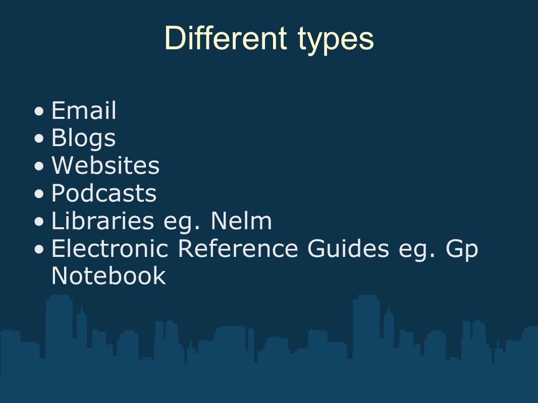 Different types Email Blogs Websites Podcasts Libraries eg. Nelm