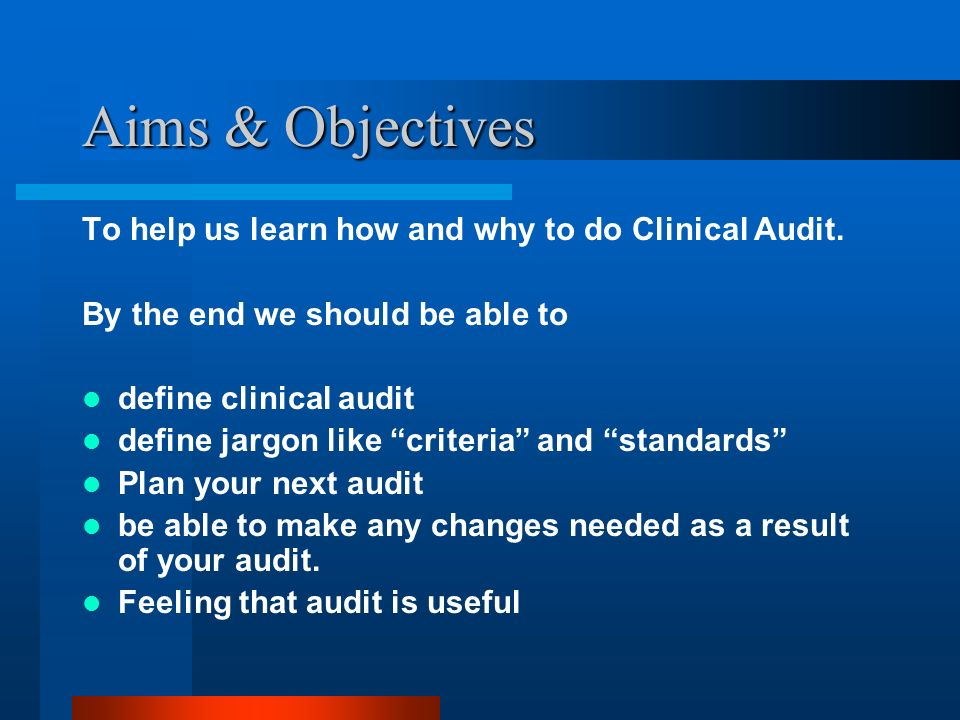 Aims & Objectives To help us learn how and why to do Clinical Audit.