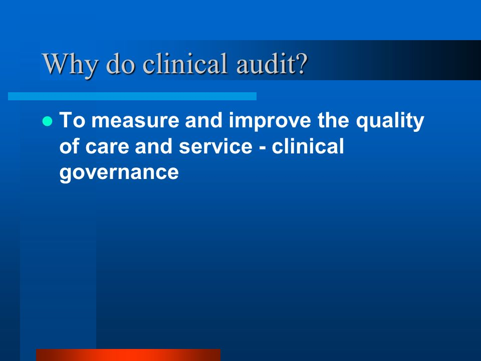 Why do clinical audit To measure and improve the quality of care and service - clinical governance.