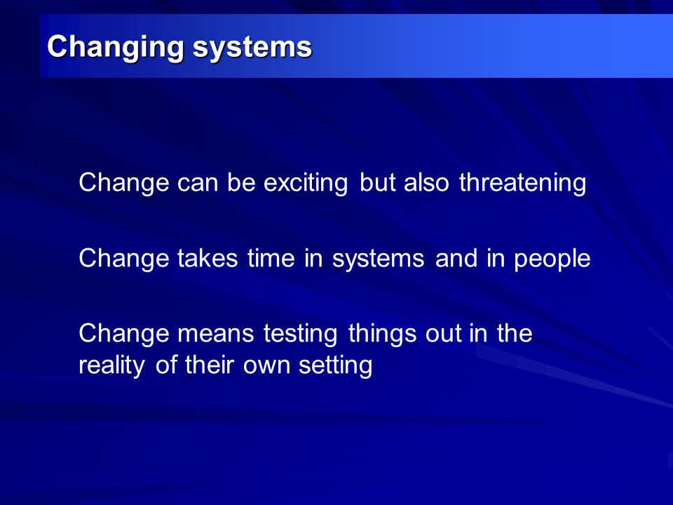 Changing systems Change can be exciting but also threatening