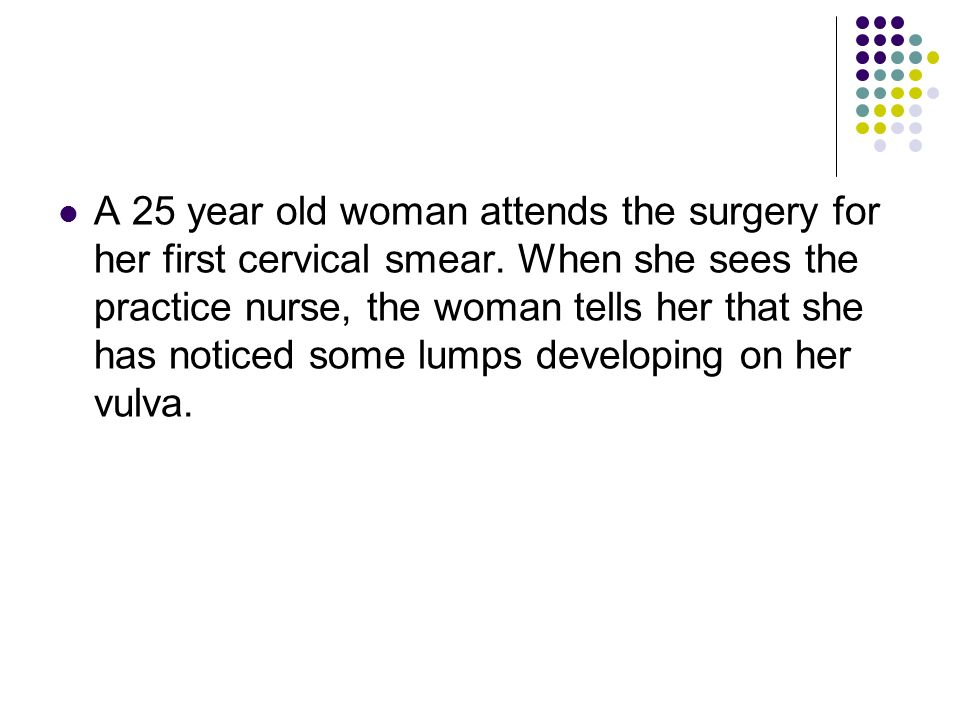 A 25 year old woman attends the surgery for her first cervical smear
