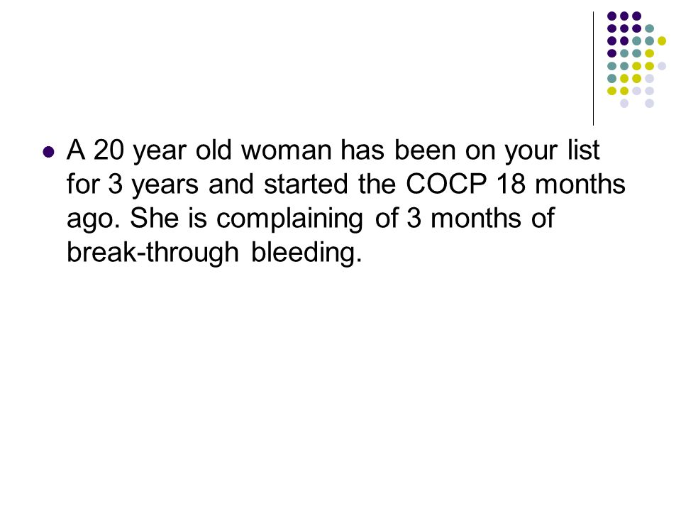A 20 year old woman has been on your list for 3 years and started the COCP 18 months ago.
