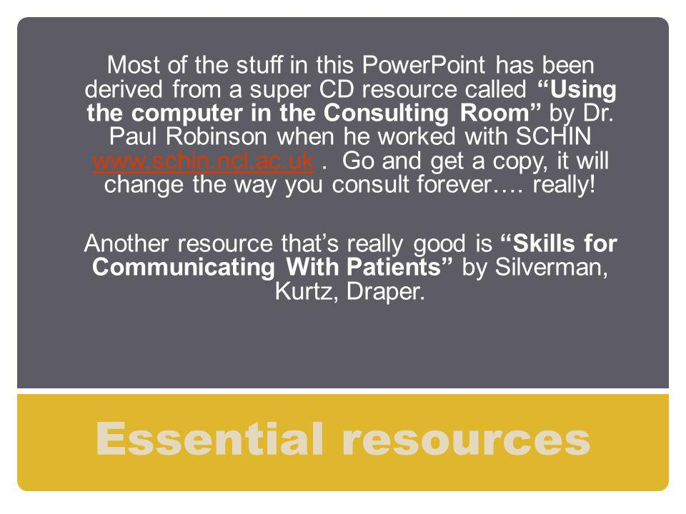 Most of the stuff in this PowerPoint has been derived from a super CD resource called Using the computer in the Consulting Room by Dr. Paul Robinson when he worked with SCHIN www.schin.ncl.ac.uk . Go and get a copy, it will change the way you consult forever…. really!