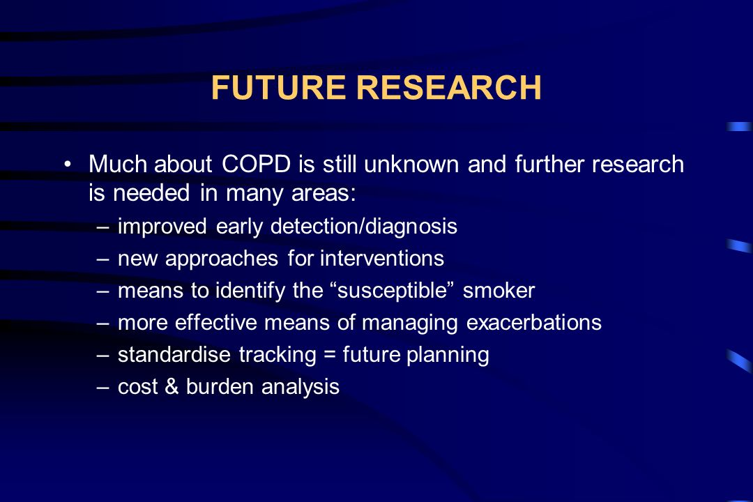 FUTURE RESEARCH Much about COPD is still unknown and further research is needed in many areas: improved early detection/diagnosis.