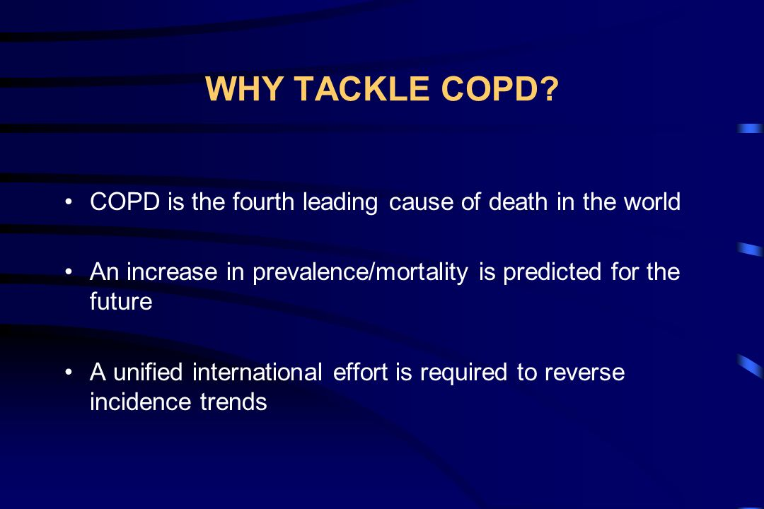 WHY TACKLE COPD COPD is the fourth leading cause of death in the world. An increase in prevalence/mortality is predicted for the future.