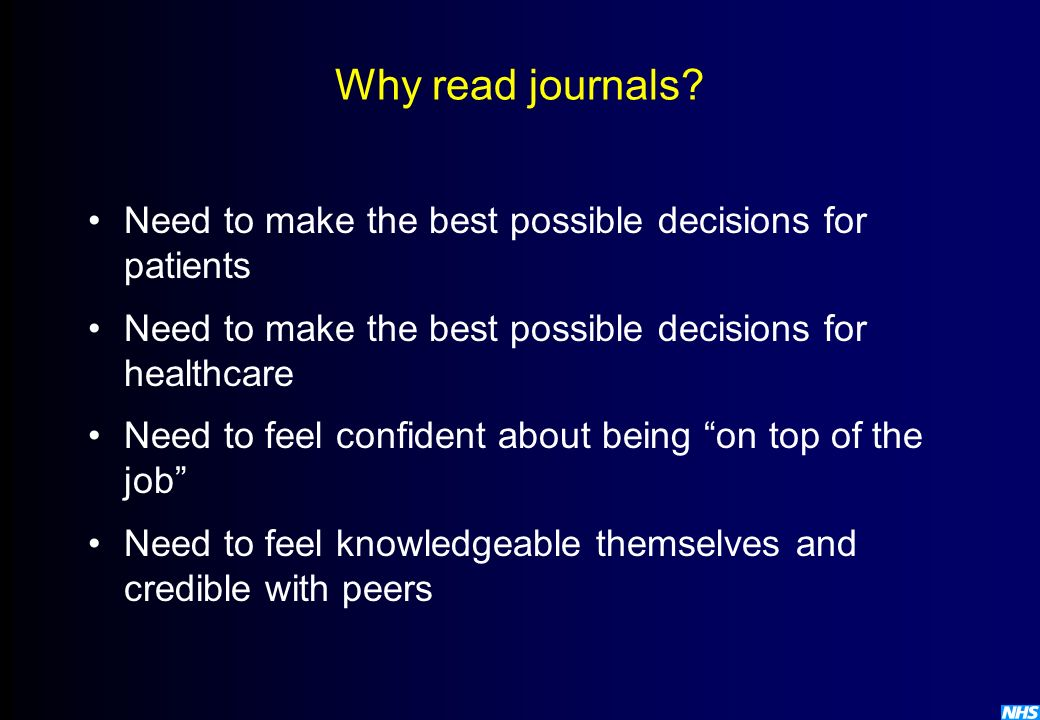 Why read journals Need to make the best possible decisions for patients. Need to make the best possible decisions for healthcare.