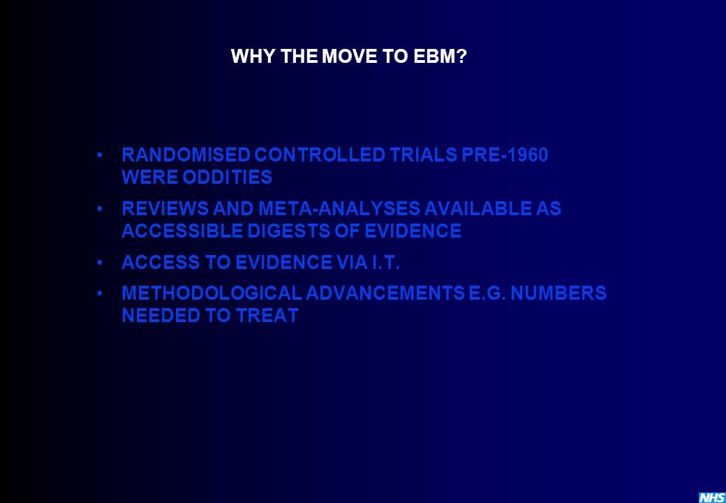 WHY THE MOVE TO EBM RANDOMISED CONTROLLED TRIALS PRE-1960 WERE ODDITIES. REVIEWS AND META-ANALYSES AVAILABLE AS ACCESSIBLE DIGESTS OF EVIDENCE.