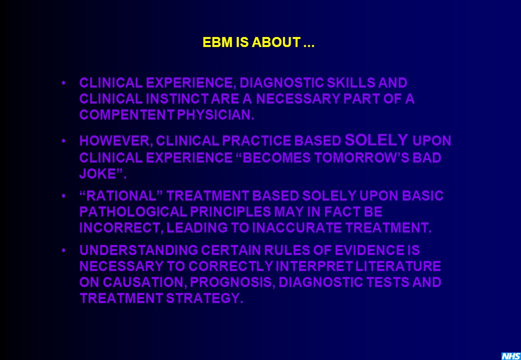 EBM IS ABOUT ... CLINICAL EXPERIENCE, DIAGNOSTIC SKILLS AND CLINICAL INSTINCT ARE A NECESSARY PART OF A COMPENTENT PHYSICIAN.