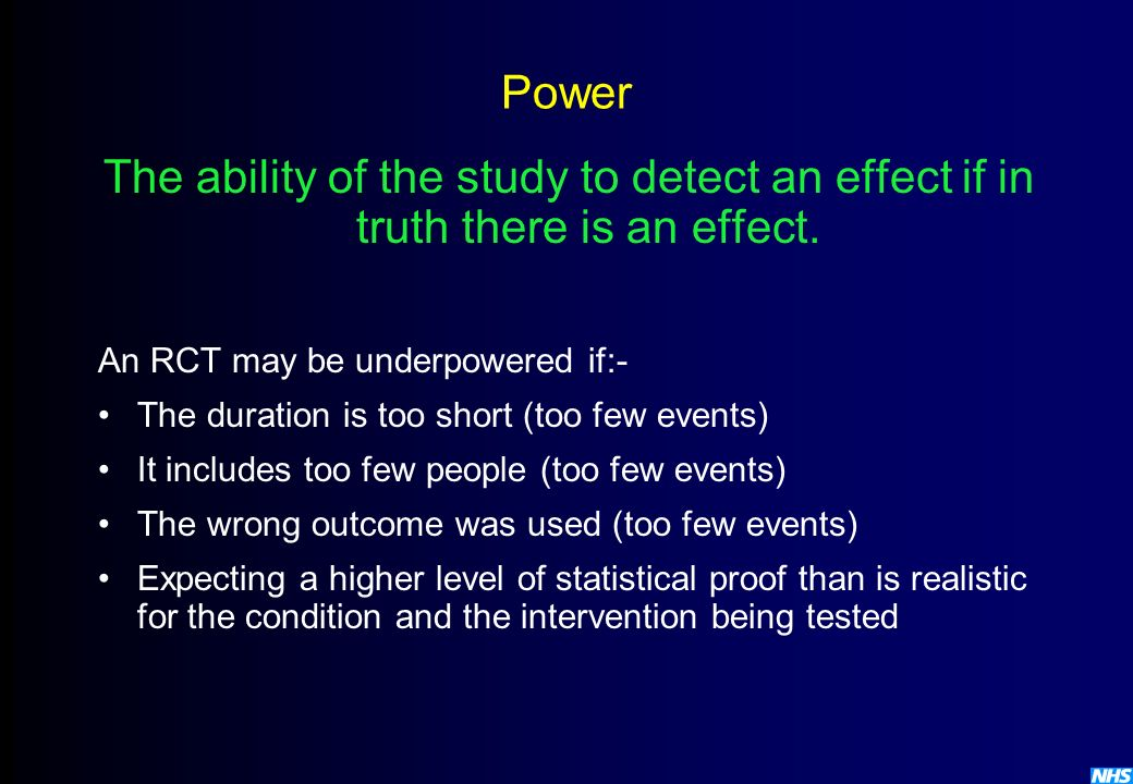 Power The ability of the study to detect an effect if in truth there is an effect. An RCT may be underpowered if:-