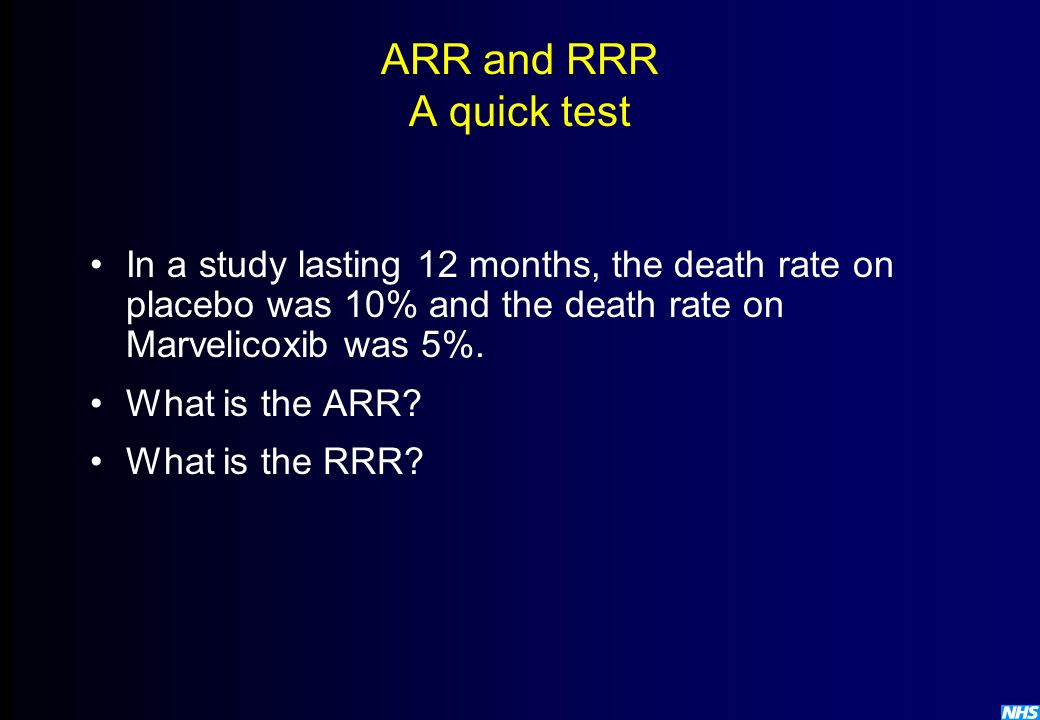 ARR and RRR A quick test In a study lasting 12 months, the death rate on placebo was 10% and the death rate on Marvelicoxib was 5%.