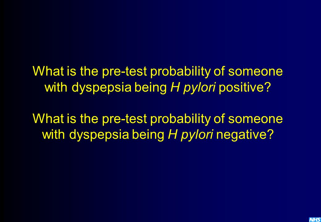 What is the pre-test probability of someone with dyspepsia being H pylori positive What is the pre-test probability of someone with dyspepsia being H pylori negative