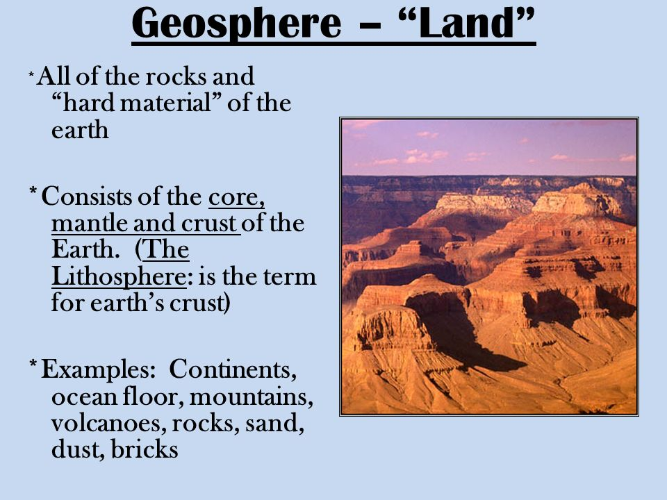 Geosphere – Land *All of the rocks and hard material of the earth.