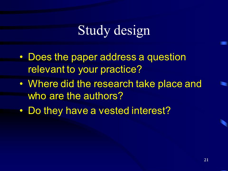 Study design Does the paper address a question relevant to your practice Where did the research take place and who are the authors
