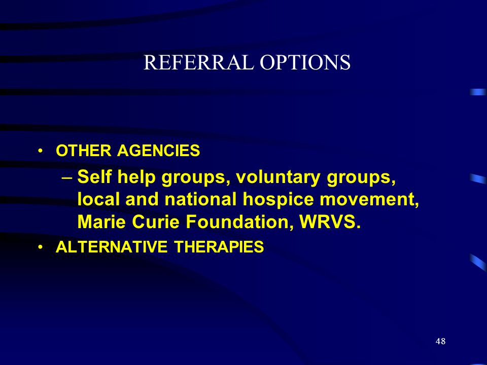 REFERRAL OPTIONS OTHER AGENCIES. Self help groups, voluntary groups, local and national hospice movement, Marie Curie Foundation, WRVS.