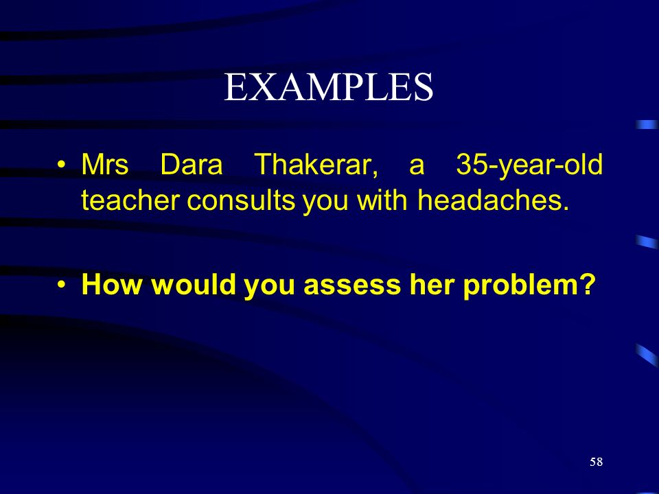 EXAMPLES Mrs Dara Thakerar, a 35-year-old teacher consults you with headaches.