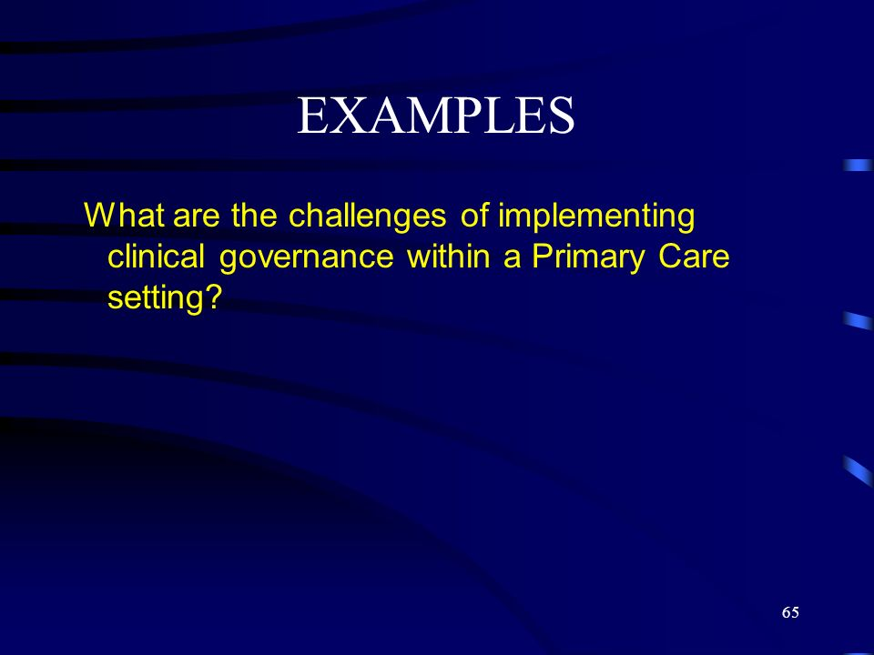 EXAMPLES What are the challenges of implementing clinical governance within a Primary Care setting